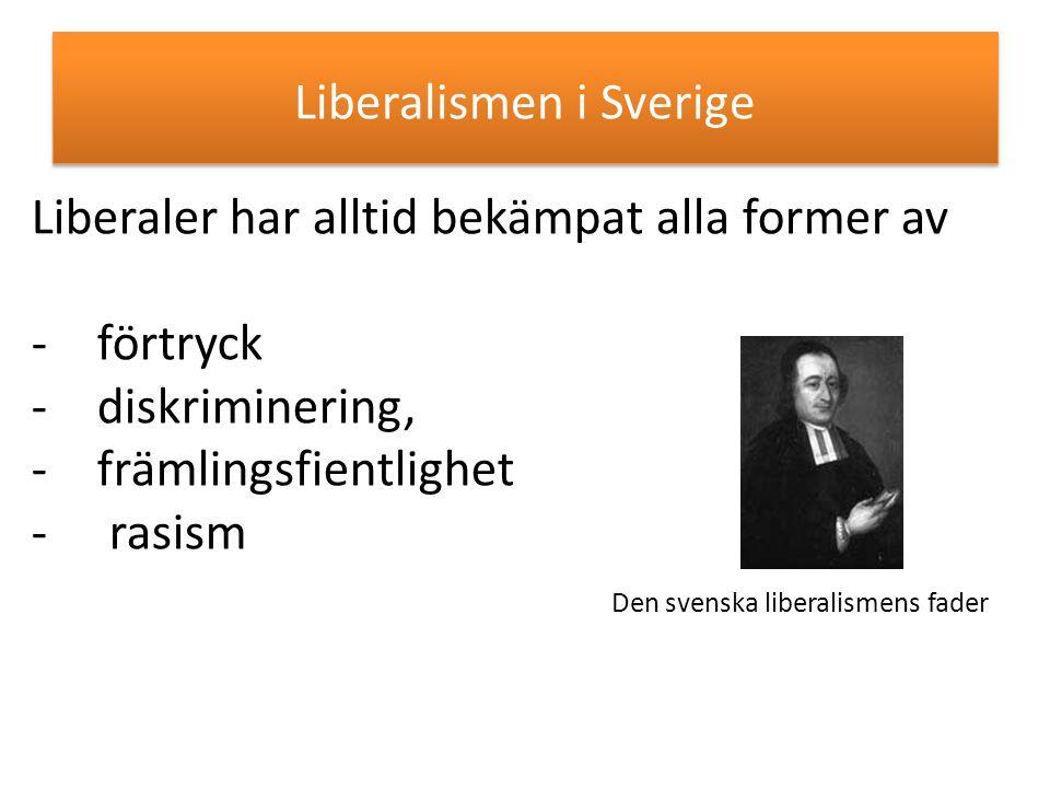 Liberalismen i Sverige Liberaler har alltid bekämpat alla former av -förtryck -diskriminering, -främlingsfientlighet - rasism Den svenska liberalismen