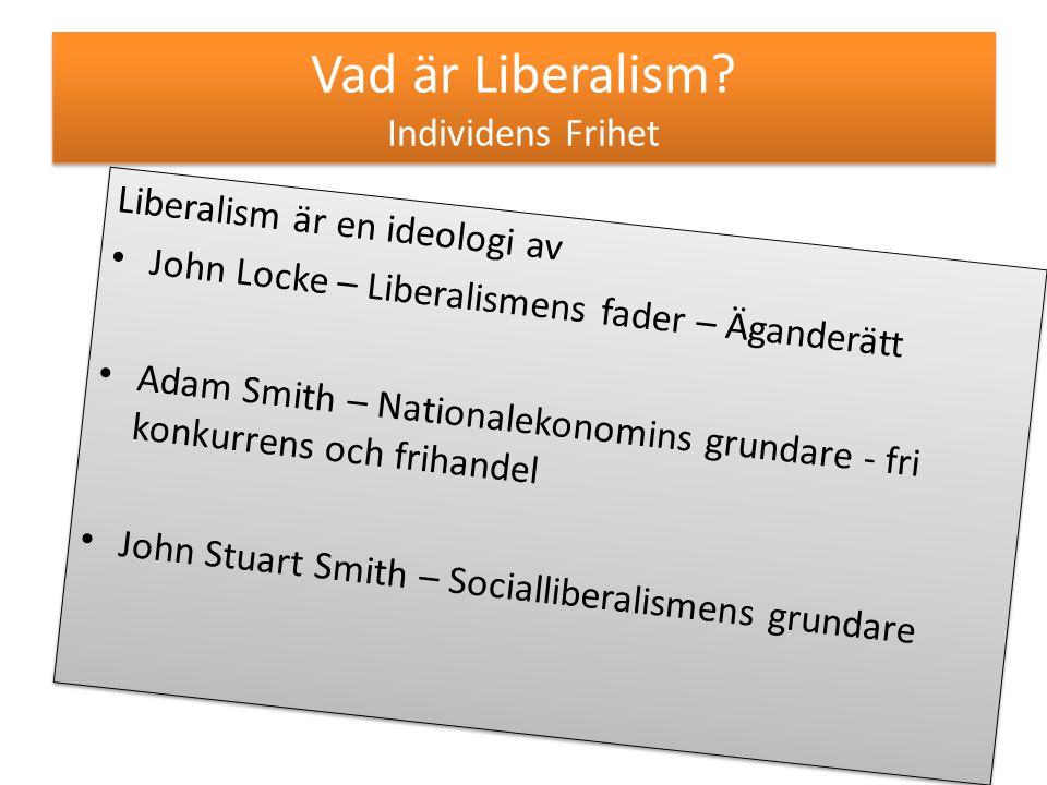 Vad är Liberalism? Individens Frihet Liberalism är en ideologi av John Locke – Liberalismens fader – Äganderätt Adam Smith – Nationalekonomins grundar