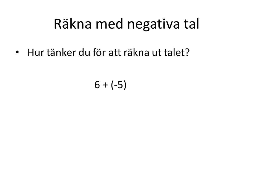 Räkna med negativa tal Hur tänker du för att räkna ut talet? 6 + (-5)