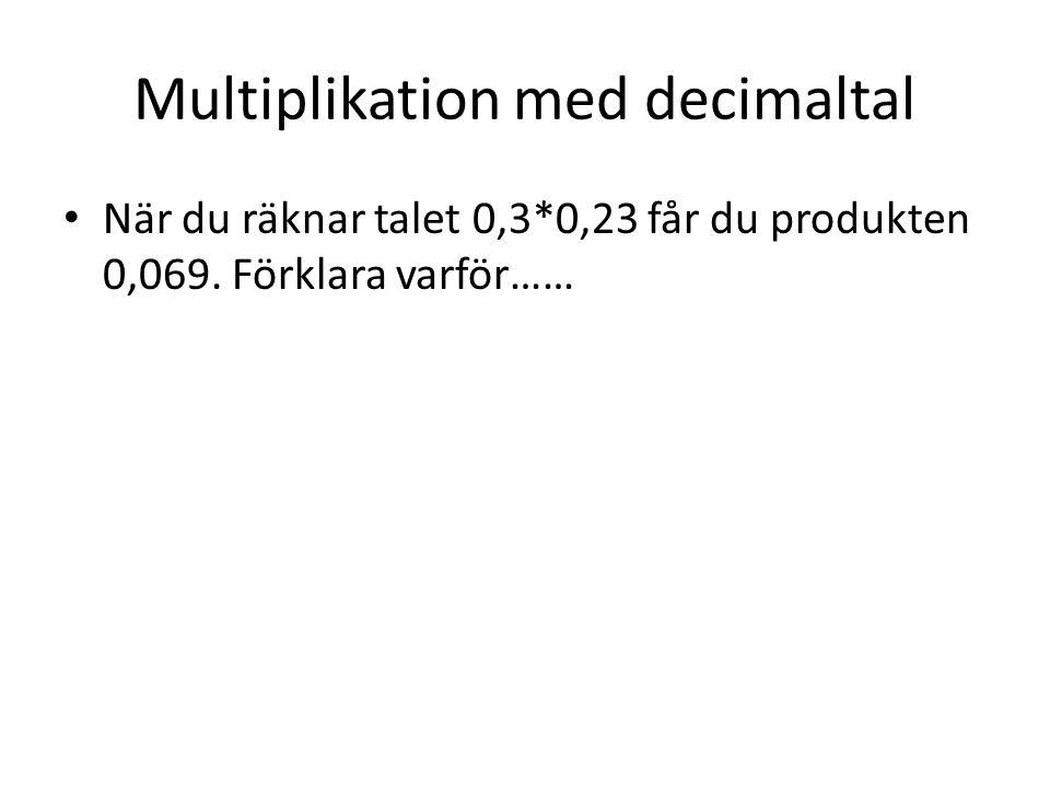Multiplikation med decimaltal När du räknar talet 0,3*0,23 får du produkten 0,069. Förklara varför……