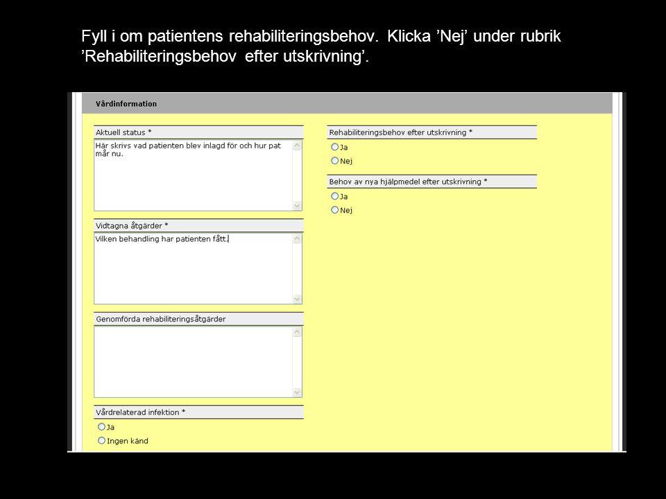 Fyll i om patientens rehabiliteringsbehov. Klicka 'Nej' under rubrik 'Rehabiliteringsbehov efter utskrivning'.