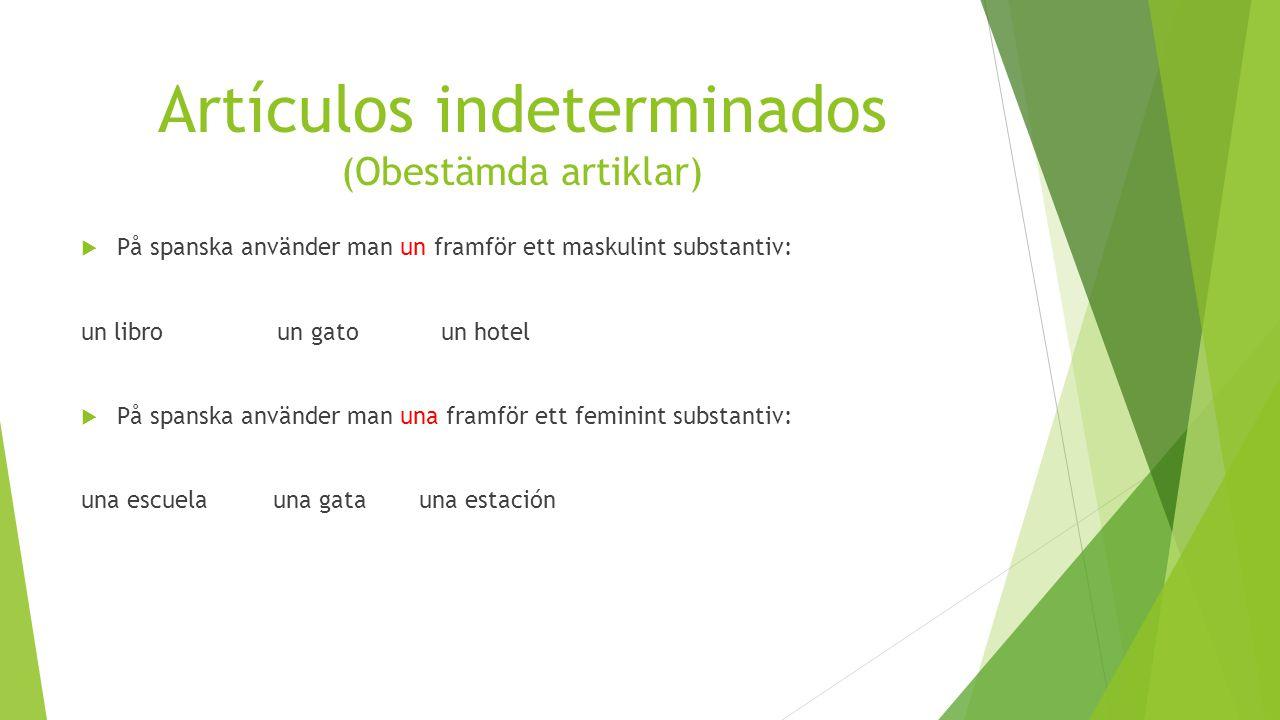 Artículos indeterminados (Obestämda artiklar)  På spanska använder man un framför ett maskulint substantiv: un libro un gato un hotel  På spanska använder man una framför ett feminint substantiv: una escuelauna gata una estación