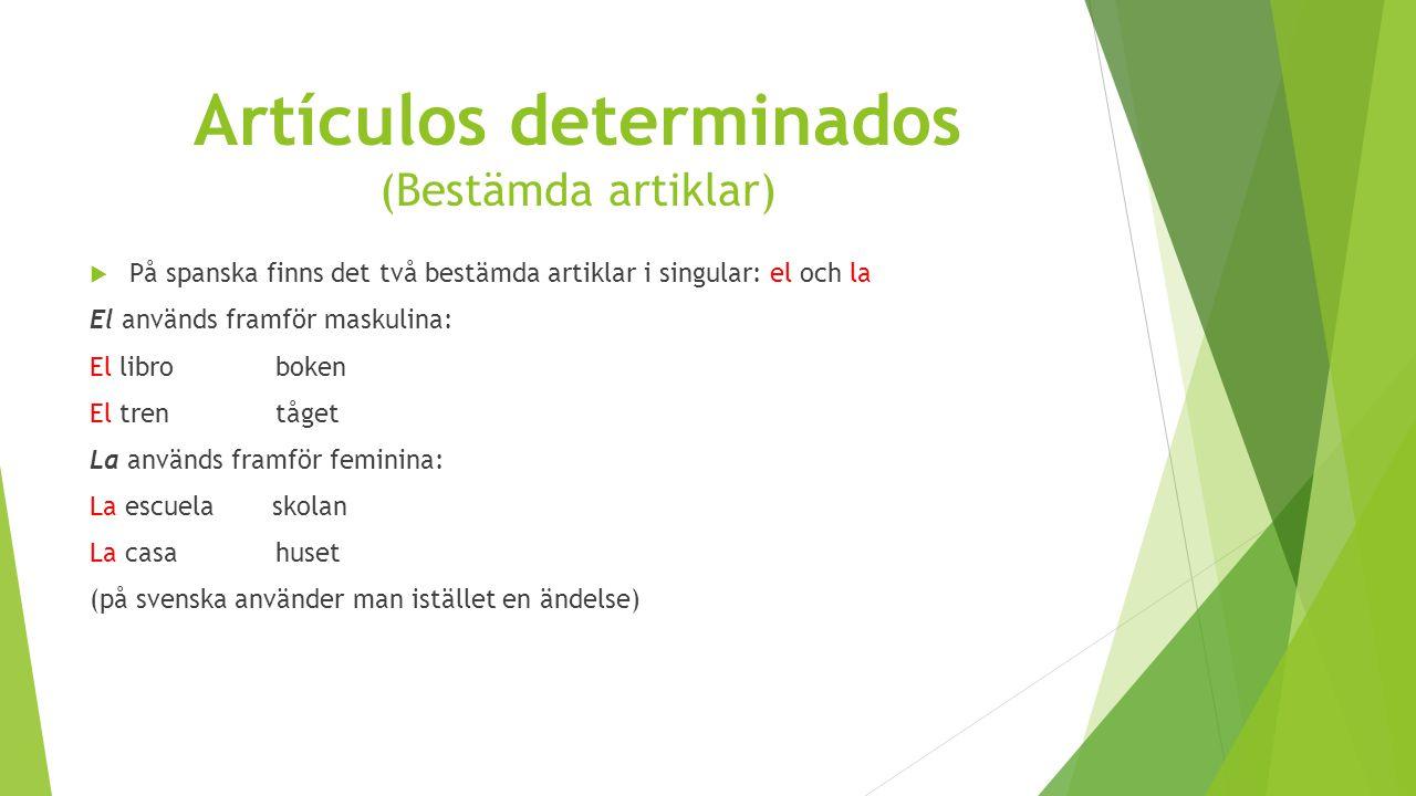 Artículos determinados (Bestämda artiklar)  På spanska finns det två bestämda artiklar i singular: el och la El används framför maskulina: El libro boken El tren tåget La används framför feminina: La escuela skolan La casa huset (på svenska använder man istället en ändelse)