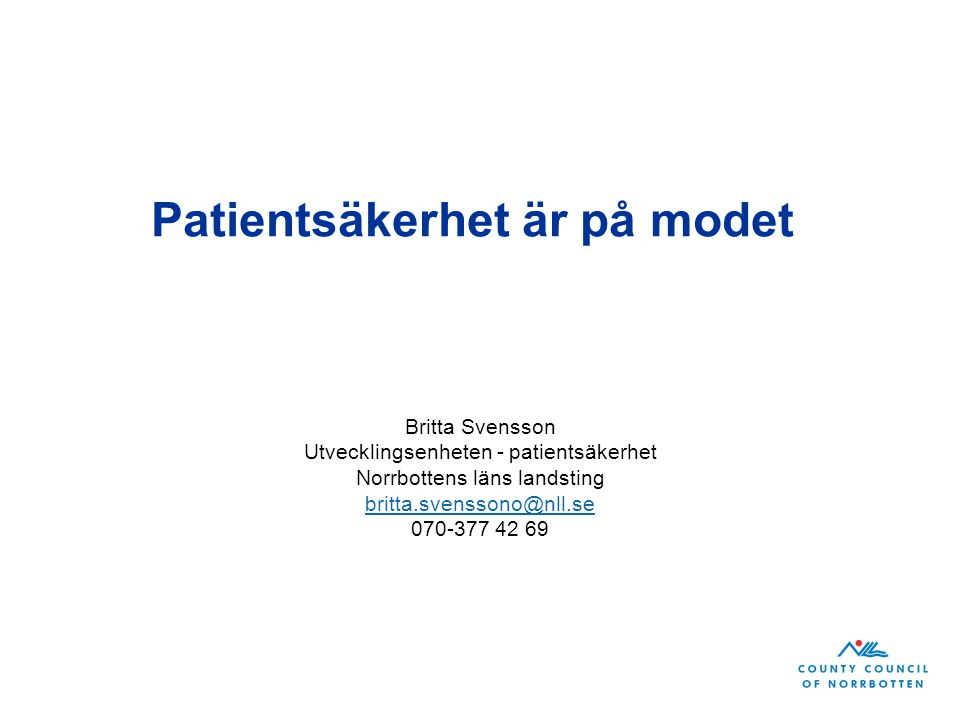 Patientsäkerhet är på modet Britta Svensson Utvecklingsenheten - patientsäkerhet Norrbottens läns landsting britta.svenssono@nll.se 070-377 42 69 brit