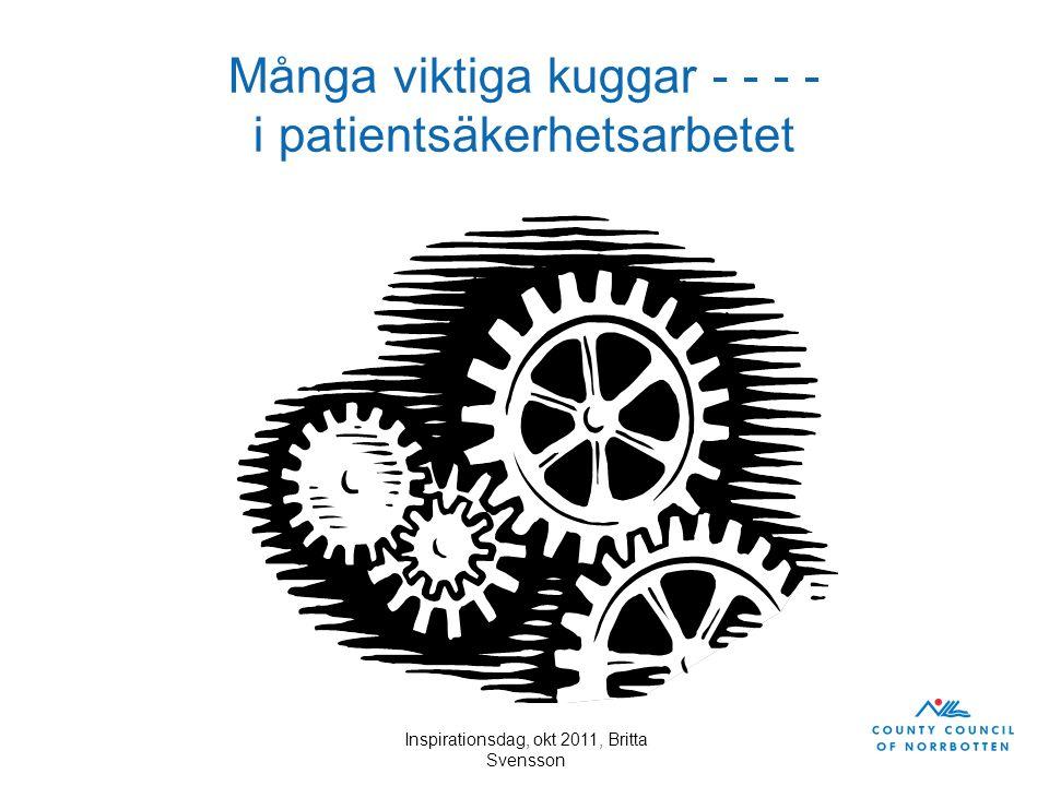 Inspirationsdag, okt 2011, Britta Svensson Många viktiga kuggar - - - - i patientsäkerhetsarbetet