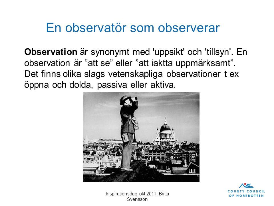 """Inspirationsdag, okt 2011, Britta Svensson En observatör som observerar Observation är synonymt med 'uppsikt' och 'tillsyn'. En observation är """"att se"""