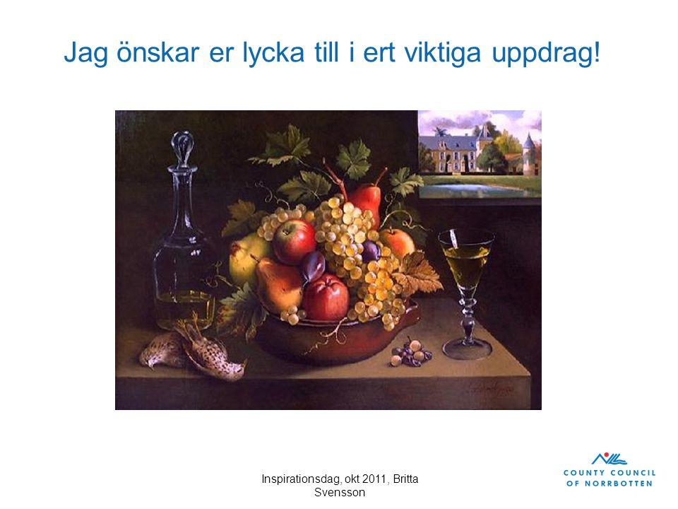 Inspirationsdag, okt 2011, Britta Svensson Jag önskar er lycka till i ert viktiga uppdrag!