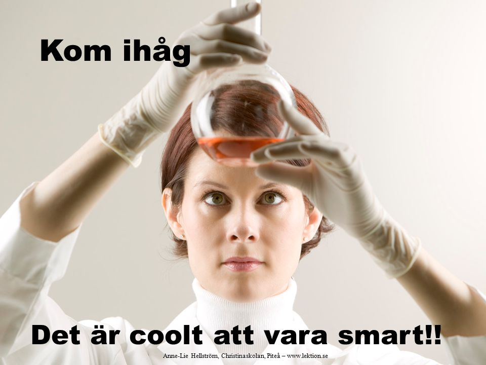 Kom ihåg Det är coolt att vara smart!! Anne-Lie Hellström, Christinaskolan, Piteå – www.lektion.se