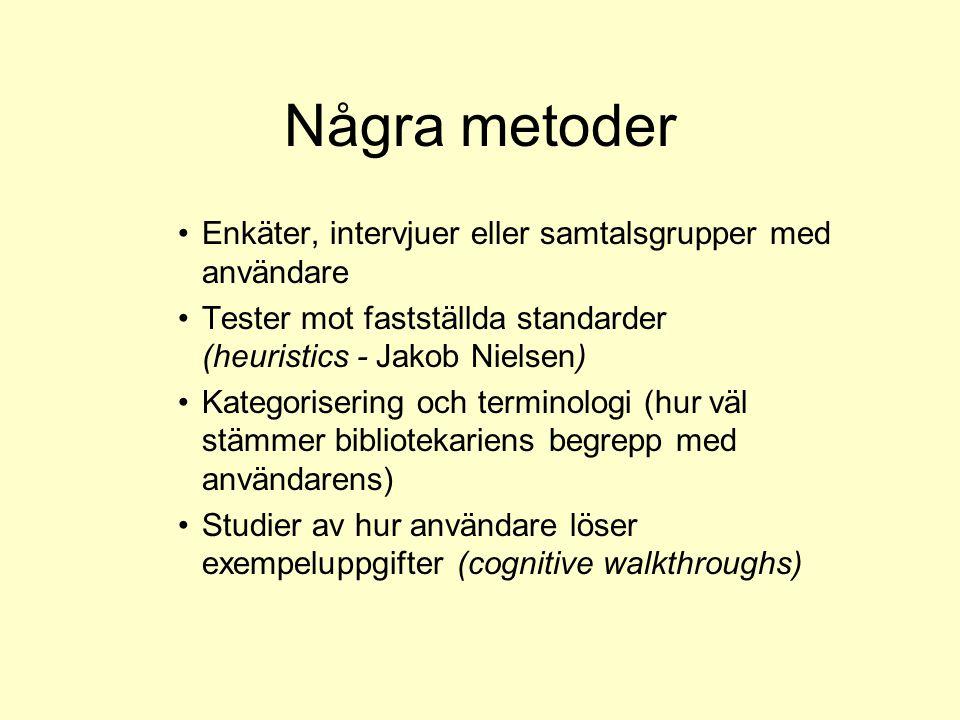 Några metoder Enkäter, intervjuer eller samtalsgrupper med användare Tester mot fastställda standarder (heuristics - Jakob Nielsen) Kategorisering och terminologi (hur väl stämmer bibliotekariens begrepp med användarens) Studier av hur användare löser exempeluppgifter (cognitive walkthroughs)