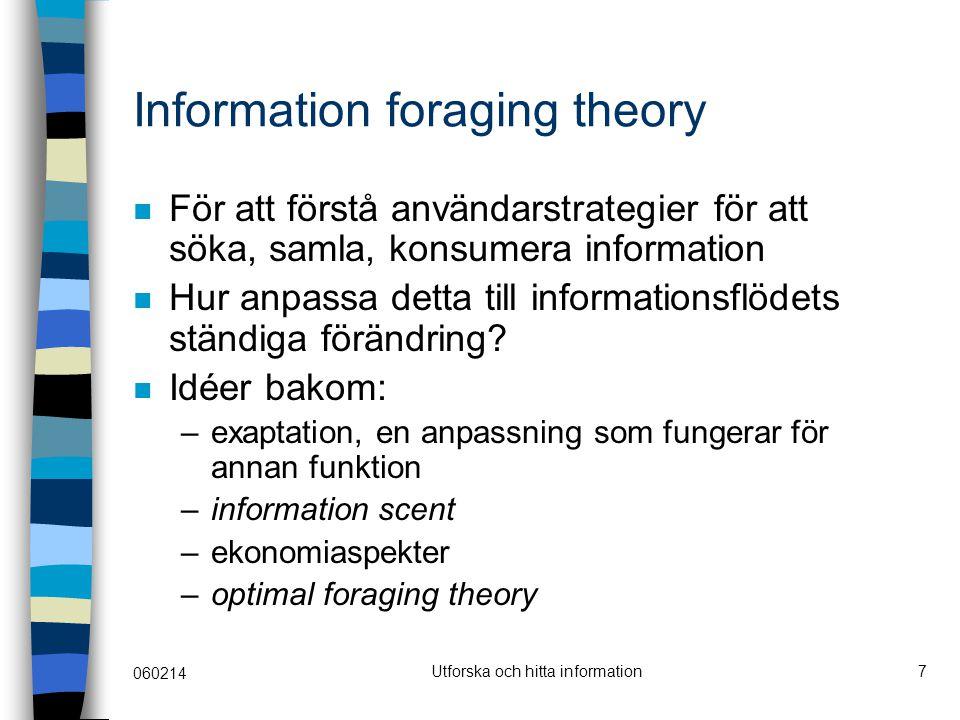 060214 Utforska och hitta information7 Information foraging theory För att förstå användarstrategier för att söka, samla, konsumera information Hur anpassa detta till informationsflödets ständiga förändring.