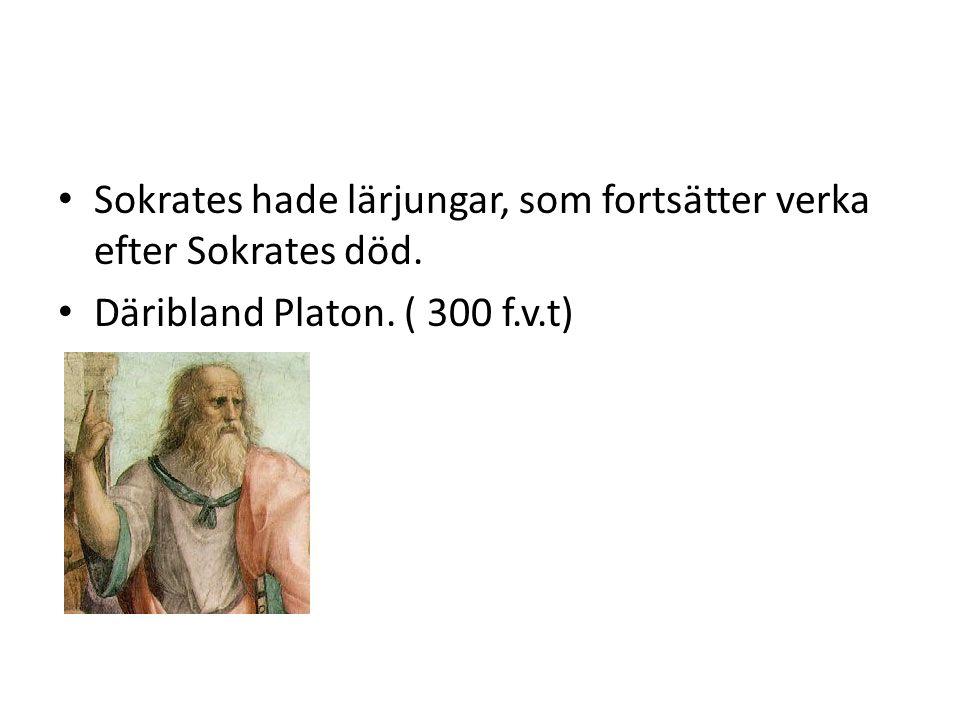 Sokrates hade lärjungar, som fortsätter verka efter Sokrates död. Däribland Platon. ( 300 f.v.t)