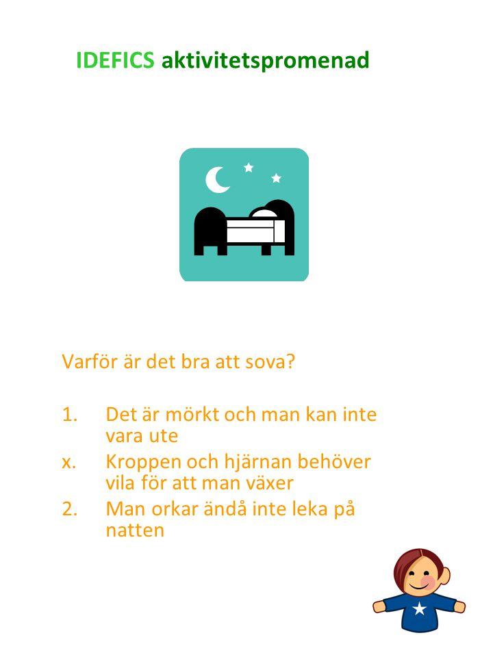 IDEFICS aktivitetspromenad Varför är det bra att sova? 1.Det är mörkt och man kan inte vara ute x.Kroppen och hjärnan behöver vila för att man växer 2