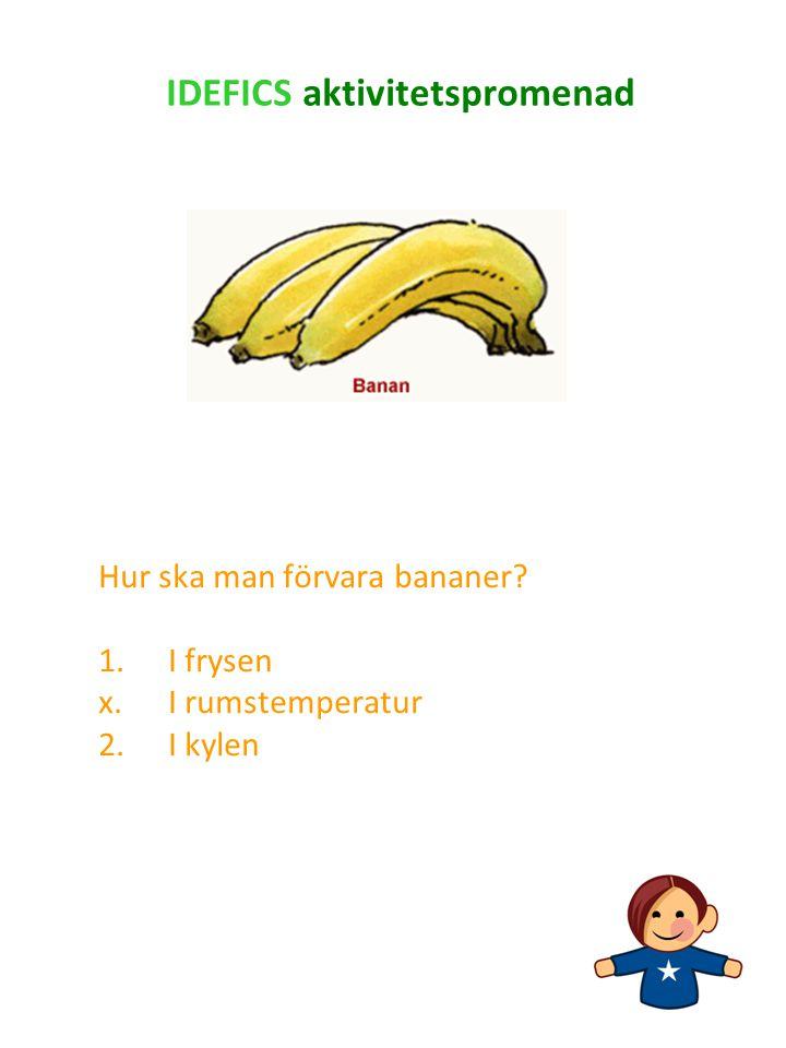 Hur ska man förvara bananer? 1.I frysen x.I rumstemperatur 2. I kylen IDEFICS aktivitetspromenad