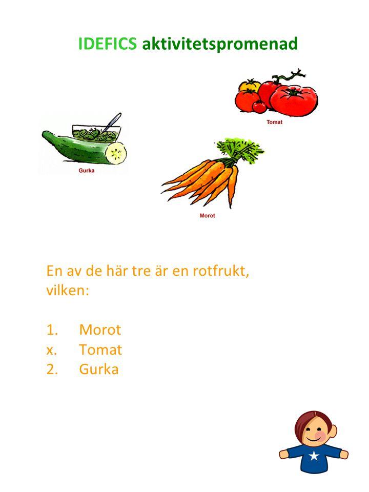 En av de här tre är en rotfrukt, vilken: 1.Morot x.Tomat 2. Gurka IDEFICS aktivitetspromenad