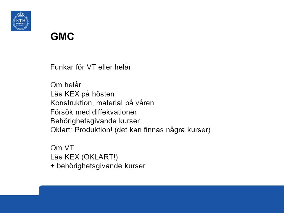 GMC – kursmappning, förslag från Lyon KTH (compulsory)ECTSlectures exercice shourssemesterGMCECTShoursyearsemester GMC-3-PRODU222132 MG1024 Production Engineering6122281GMC-5-CONEN213052 MF1045 Product realization - Engineering Design678301GMC-4-CMCON25,57542 ME1003 Industrial Management, Basic Course619381 or 2GMC-3-SCIMA2352,532 MH1004 Engineering Materials618361GMC-3-SCITP20,51232 SF1633 Differential Equations I62010501 GMC-4-SCITP1 0,51241 MF121X Degree Project in Integrated Product Development1524281041 GMC-3-MATHS1 + extra courses34231 GMC-4-BACHAR1216841 KTH (elective courses)ECTSlectures exercice shourssemesterGMCECTShoursyearsemester MJ1401 Heat Transfer632 GMC-4-THETT133341 EL1120 Automatic Control, General Course6GMC-3-AUTOM234232 SG1220 Fluid Mechanics for Engineers6126GMC-4-AUTOM234242 SG1217 Fluid Mechanics, Basic Course6116GMC-4-AUTTP10,51241 DD1321 Applied Programming and Computer Science6GMC-4-AUTTP20,51242 SE1025 FEM for Engineering Applications6GMC-3-MFLUI134231 MG1002 Automation Technology 6.0 credits6GMC-3-MFLTP20,51232 ME2063 Team Leadership and Human Resource Management6GMC-4-MSEF134241 ME2015 Project Management: Leadership and Control6GMC-4-MSEF234242 MJ2615 Introduction Industrial Ecology, larger course6