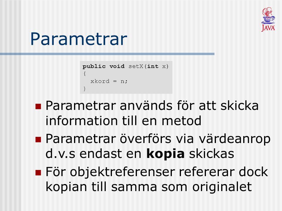 Parametrar Parametrar används för att skicka information till en metod Parametrar överförs via värdeanrop d.v.s endast en kopia skickas För objektreferenser refererar dock kopian till samma som originalet public void setX(int x) { xkord = n; }