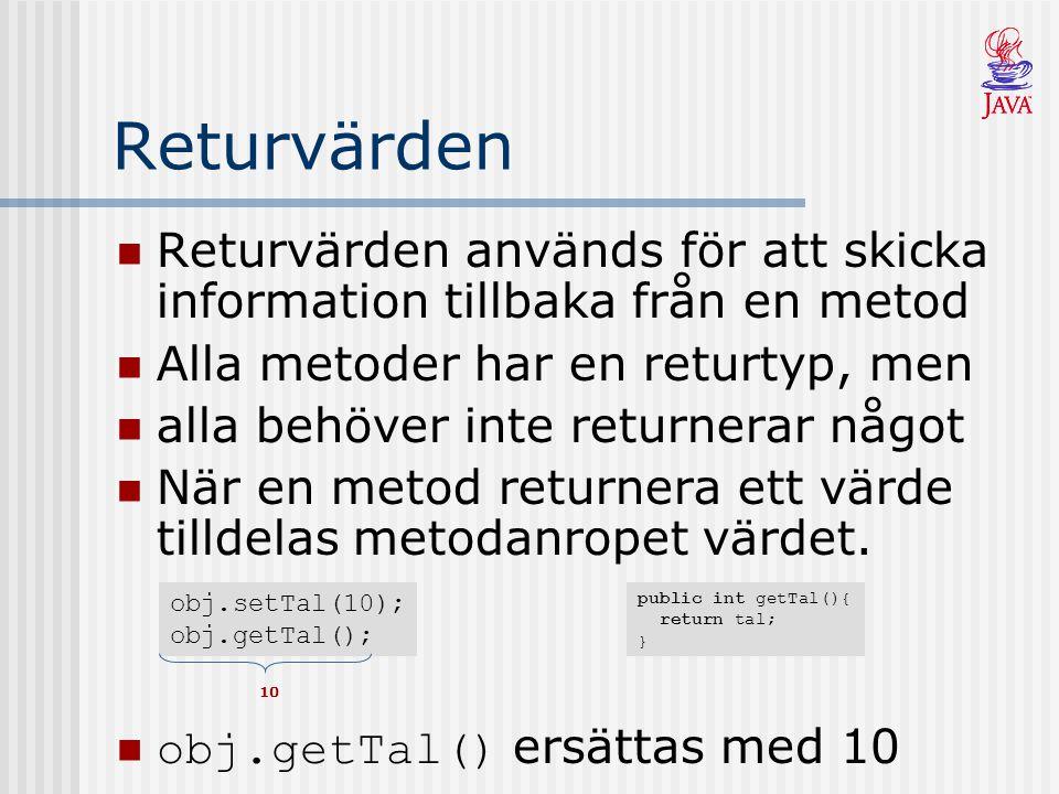 Returvärden Returvärden används för att skicka information tillbaka från en metod Alla metoder har en returtyp, men alla behöver inte returnerar något När en metod returnera ett värde tilldelas metodanropet värdet.