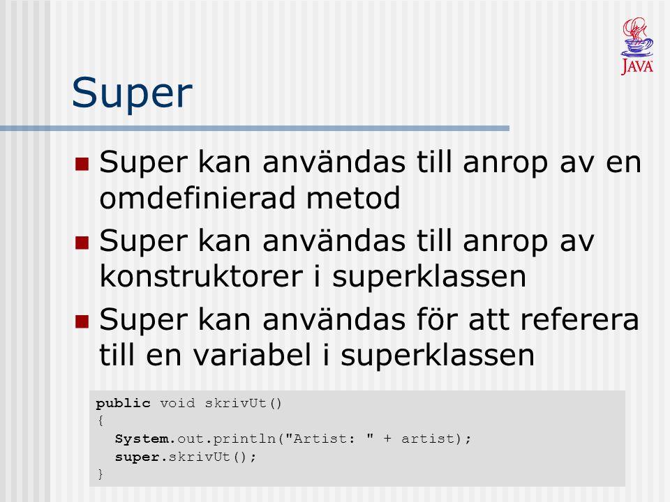 Super Super kan användas till anrop av en omdefinierad metod Super kan användas till anrop av konstruktorer i superklassen Super kan användas för att referera till en variabel i superklassen public void skrivUt() { System.out.println( Artist: + artist); super.skrivUt(); }