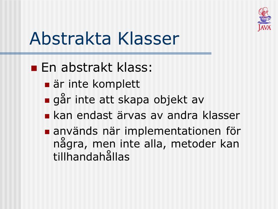 Abstrakta Klasser En abstrakt klass: är inte komplett går inte att skapa objekt av kan endast ärvas av andra klasser används när implementationen för några, men inte alla, metoder kan tillhandahållas