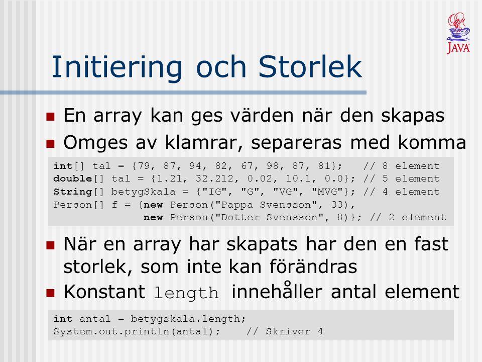 Initiering och Storlek En array kan ges värden när den skapas Omges av klamrar, separeras med komma int[] tal = {79, 87, 94, 82, 67, 98, 87, 81}; // 8 element double[] tal = {1.21, 32.212, 0.02, 10.1, 0.0}; // 5 element String[] betygSkala = { IG , G , VG , MVG }; // 4 element Person[] f = {new Person( Pappa Svensson , 33), new Person( Dotter Svensson , 8)}; // 2 element När en array har skapats har den en fast storlek, som inte kan förändras Konstant length innehåller antal element int antal = betygskala.length; System.out.println(antal);// Skriver 4