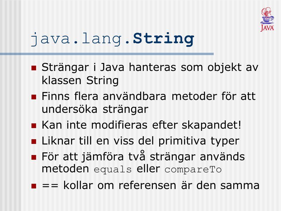java.lang.String Strängar i Java hanteras som objekt av klassen String Finns flera användbara metoder för att undersöka strängar Kan inte modifieras efter skapandet.