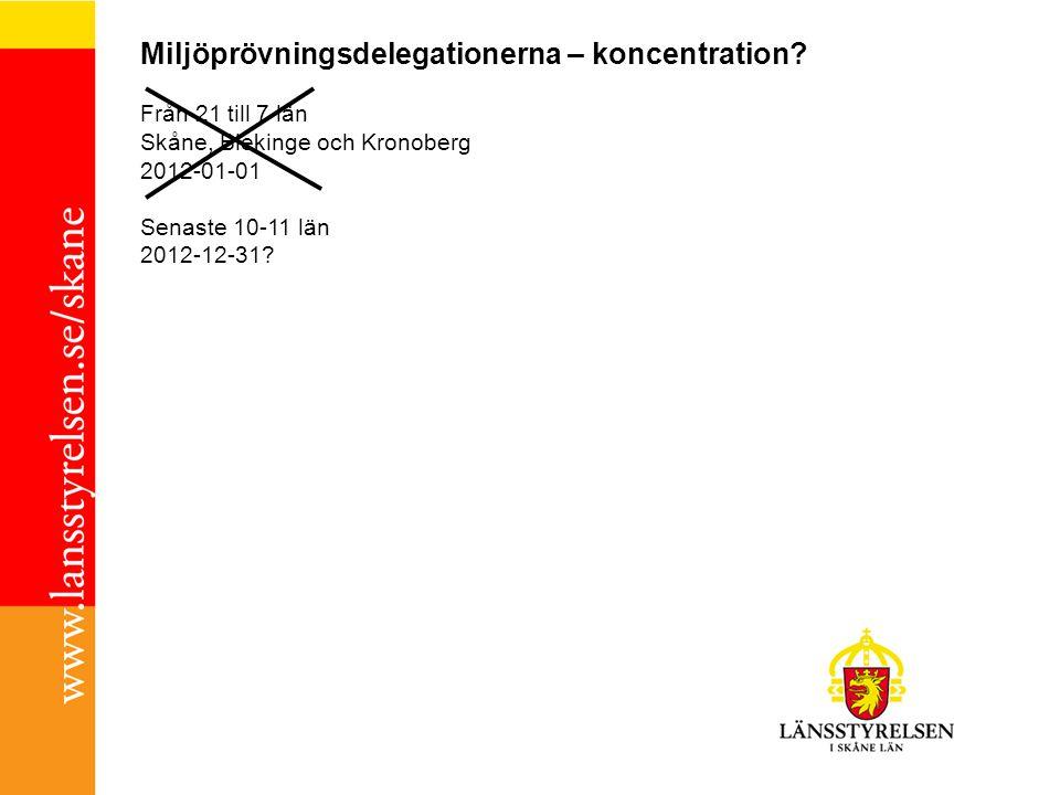 Miljöprövningsdelegationerna – koncentration? Från 21 till 7 län Skåne, Blekinge och Kronoberg 2012-01-01 Senaste 10-11 län 2012-12-31?