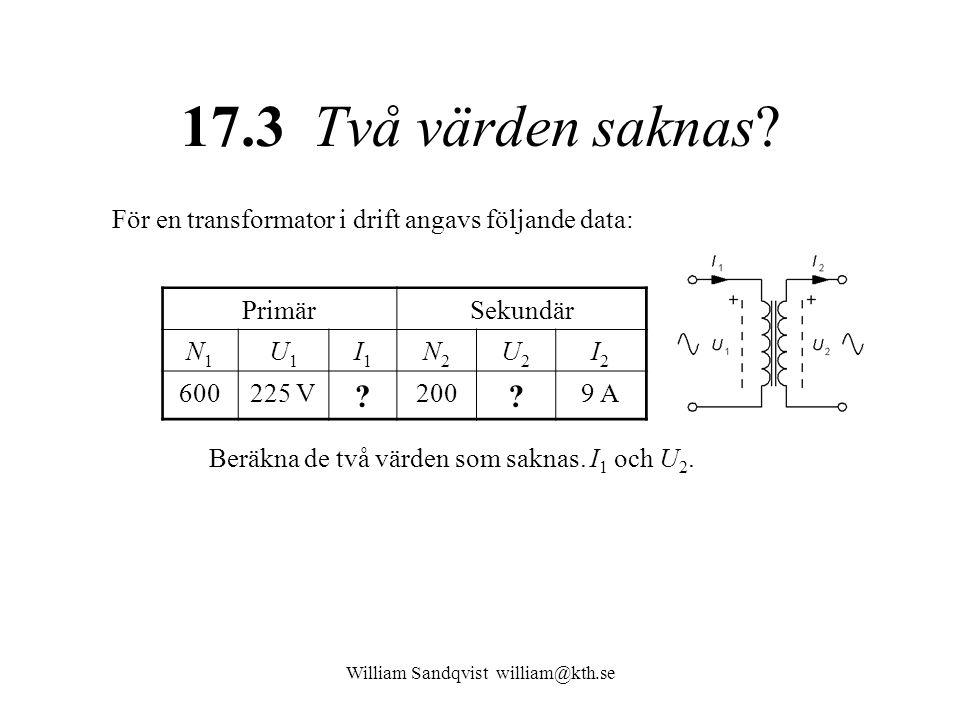 17.3 Två värden saknas? För en transformator i drift angavs följande data: PrimärSekundär N1N1 U1U1 I1I1 N2N2 U2U2 I2I2 600225 V ? 200 ? 9 A Beräkna d