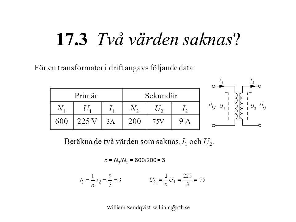 William Sandqvist william@kth.se 17.3 Två värden saknas? För en transformator i drift angavs följande data: PrimärSekundär N1N1 U1U1 I1I1 N2N2 U2U2 I2