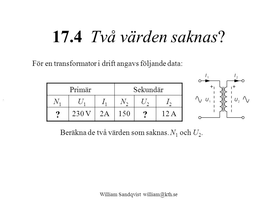 William Sandqvist william@kth.se 17.4 Två värden saknas? För en transformator i drift angavs följande data: PrimärSekundär N1N1 U1U1 I1I1 N2N2 U2U2 I2