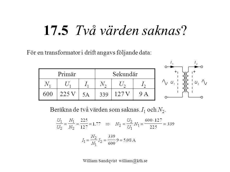 William Sandqvist william@kth.se 17.5 Två värden saknas? För en transformator i drift angavs följande data: PrimärSekundär N1N1 U1U1 I1I1 N2N2 U2U2 I2
