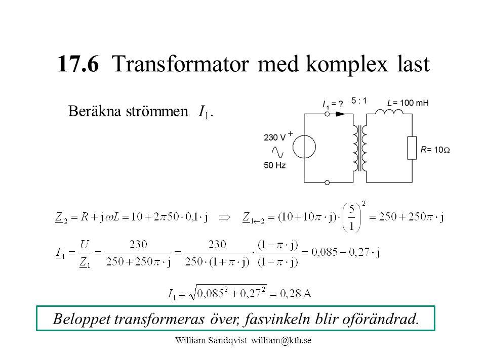 William Sandqvist william@kth.se 17.6 Transformator med komplex last Beräkna strömmen I 1. Beloppet transformeras över, fasvinkeln blir oförändrad.