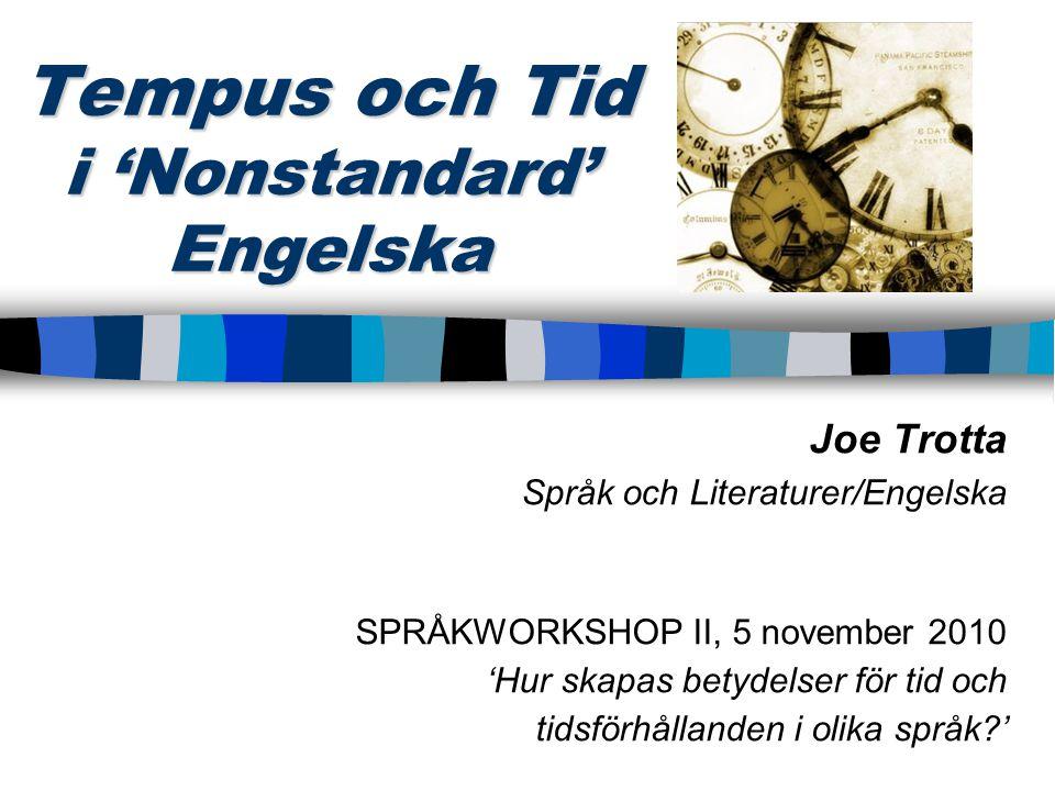 Tempus och Tid i 'Nonstandard' Engelska Joe Trotta Språk och Literaturer/Engelska SPRÅKWORKSHOP II, 5 november 2010 'Hur skapas betydelser för tid och