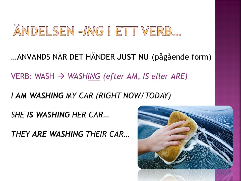 …ANVÄNDS NÄR DET HÄNDER JUST NU (pågående form) VERB: WASH  WASHING (efter AM, IS eller ARE) I AM WASHING MY CAR (RIGHT NOW/TODAY) SHE IS WASHING HER CAR… THEY ARE WASHING THEIR CAR…