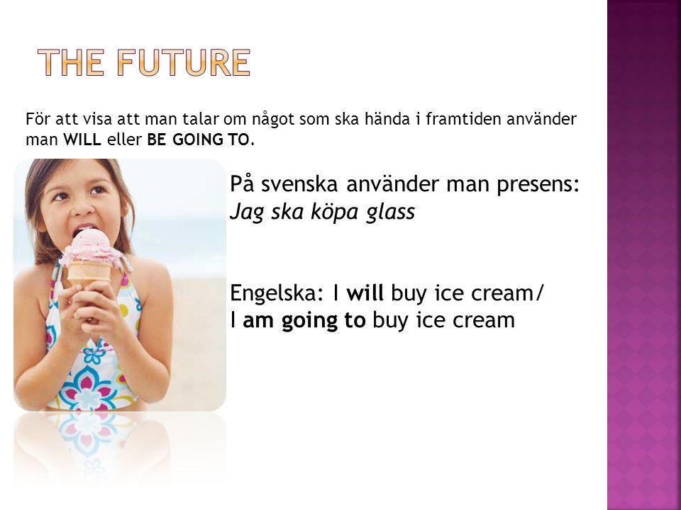 För att visa att man talar om något som ska hända i framtiden använder man WILL eller BE GOING TO. På svenska använder man presens: Jag ska köpa glass