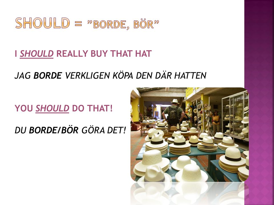 I SHOULD REALLY BUY THAT HAT JAG BORDE VERKLIGEN KÖPA DEN DÄR HATTEN YOU SHOULD DO THAT! DU BORDE/BÖR GÖRA DET!