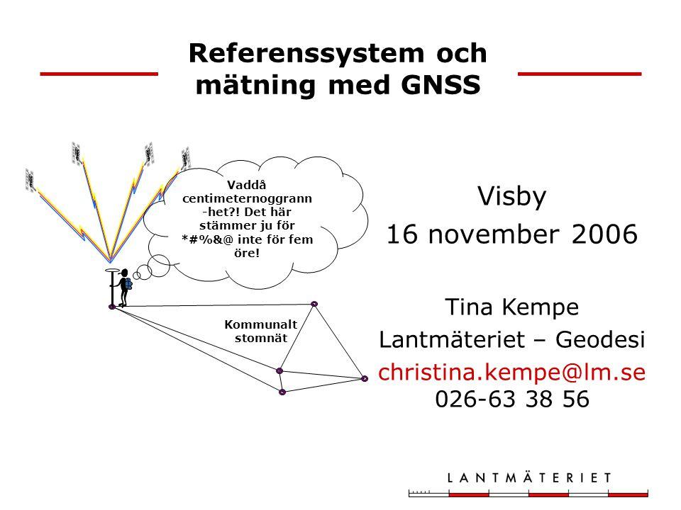 Referenssystem och mätning med GNSS Visby 16 november 2006 Tina Kempe Lantmäteriet – Geodesi christina.kempe@lm.se 026-63 38 56 Vaddå centimeternoggra