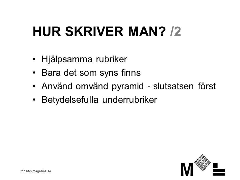 robert@magazine.se HUR SKRIVER MAN? /2 Hjälpsamma rubriker Bara det som syns finns Använd omvänd pyramid - slutsatsen först Betydelsefulla underrubrik