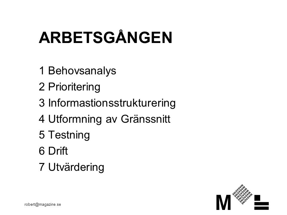 robert@magazine.se ARBETSGÅNGEN 1 Behovsanalys 2 Prioritering 3 Informastionsstrukturering 4 Utformning av Gränssnitt 5 Testning 6 Drift 7 Utvärdering