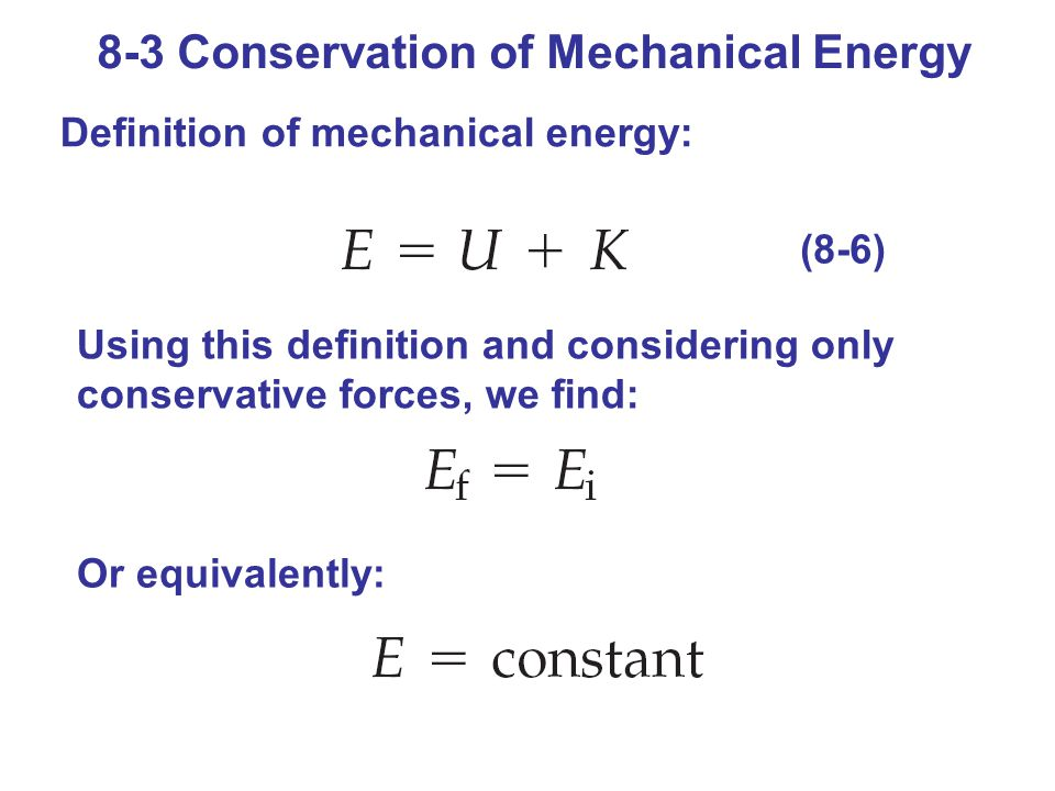 8-3 Conservation of Mechanical Energy Definition of mechanical energy: (8-6) Using this definition and considering only conservative forces, we find: Or equivalently: