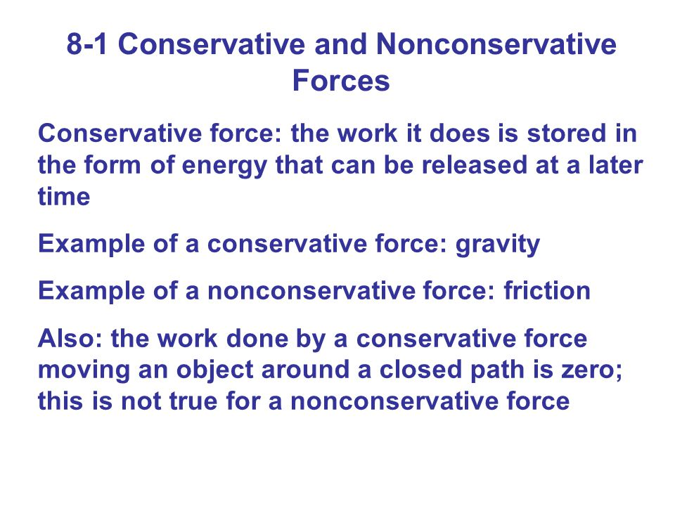 8-1 Conservative and Nonconservative Forces Conservative force: the work it does is stored in the form of energy that can be released at a later time Example of a conservative force: gravity Example of a nonconservative force: friction Also: the work done by a conservative force moving an object around a closed path is zero; this is not true for a nonconservative force