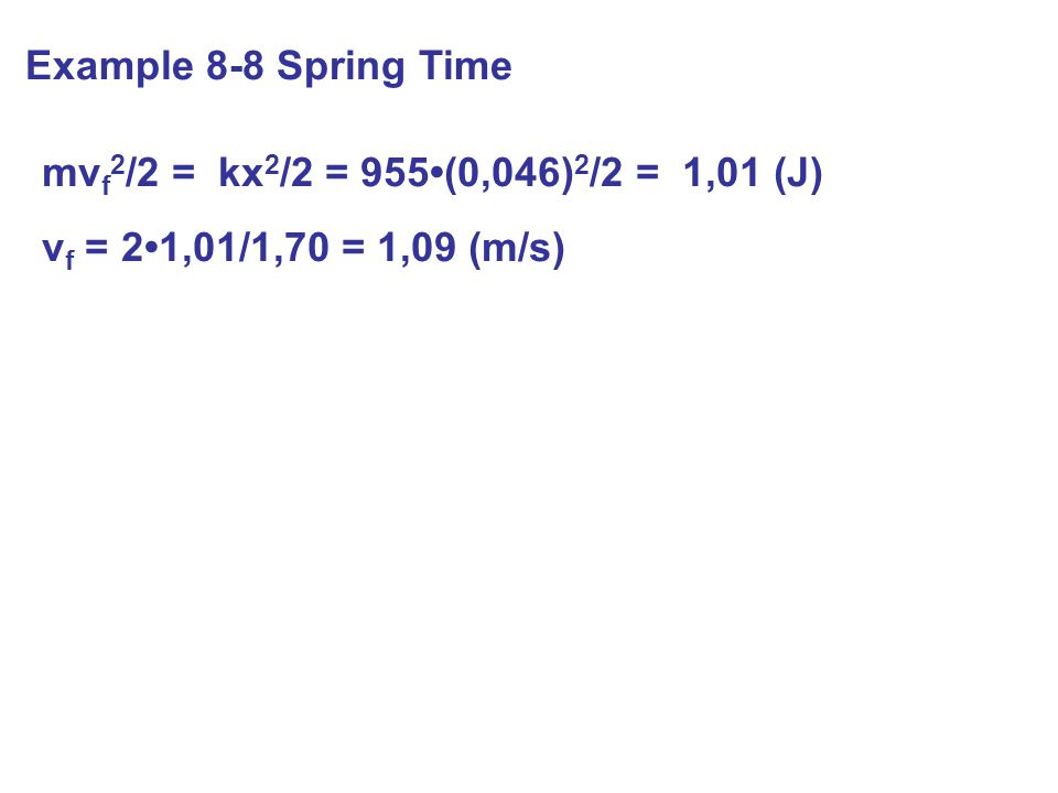 Example 8-8 Spring Time mv f 2 /2 = kx 2 /2 = 955(0,046) 2 /2 = 1,01 (J) v f = 21,01/1,70 = 1,09 (m/s)