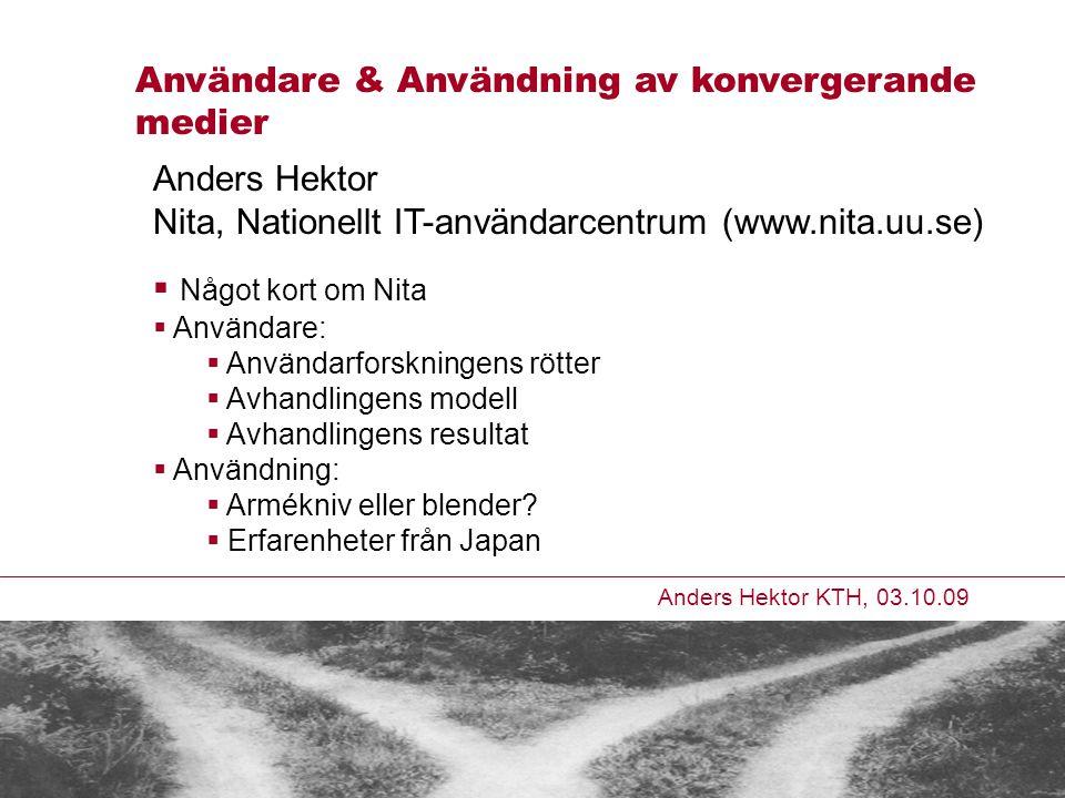 Anders Hektor KTH, 03.10.09 Användare & Användning av konvergerande medier Anders Hektor Nita, Nationellt IT-användarcentrum (www.nita.uu.se)  Något kort om Nita  Användare:  Användarforskningens rötter  Avhandlingens modell  Avhandlingens resultat  Användning:  Armékniv eller blender.