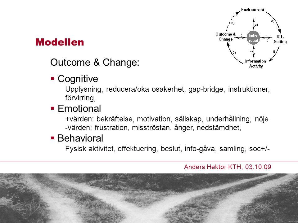 Anders Hektor KTH, 03.10.09 Modellen Outcome & Change:  Cognitive Upplysning, reducera/öka osäkerhet, gap-bridge, instruktioner, förvirring,  Emotional +värden: bekräftelse, motivation, sällskap, underhållning, nöje -värden: frustration, misströstan, ånger, nedstämdhet,  Behavioral Fysisk aktivitet, effektuering, beslut, info-gåva, samling, soc+/-