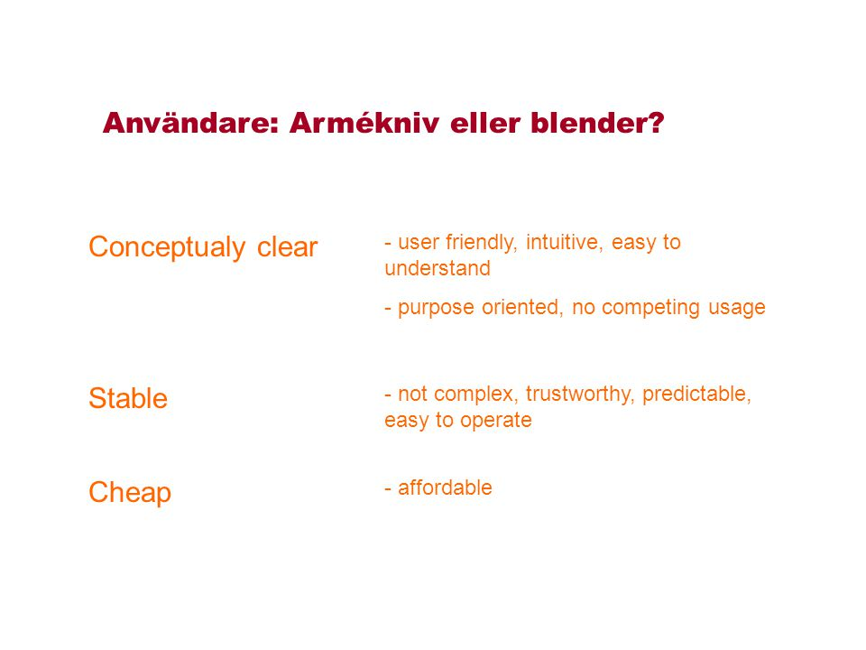 Conceptualy clear Cheap Stable - user friendly, intuitive, easy to understand - purpose oriented, no competing usage - not complex, trustworthy, predictable, easy to operate - affordable Användare: Armékniv eller blender