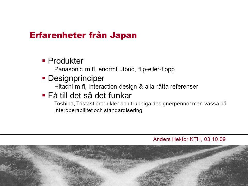 Erfarenheter från Japan Anders Hektor KTH, 03.10.09  Produkter Panasonic m fl, enormt utbud, flip-eller-flopp  Designprinciper Hitachi m fl, Interaction design & alla rätta referenser  Få till det så det funkar Toshiba, Tristast produkter och trubbiga designerpennor men vassa på Interoperabilitet och standardisering