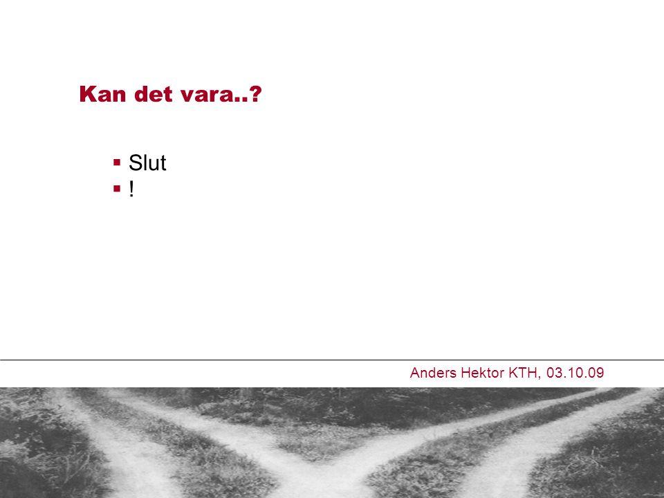 Kan det vara.. Anders Hektor KTH, 03.10.09  Slut  !