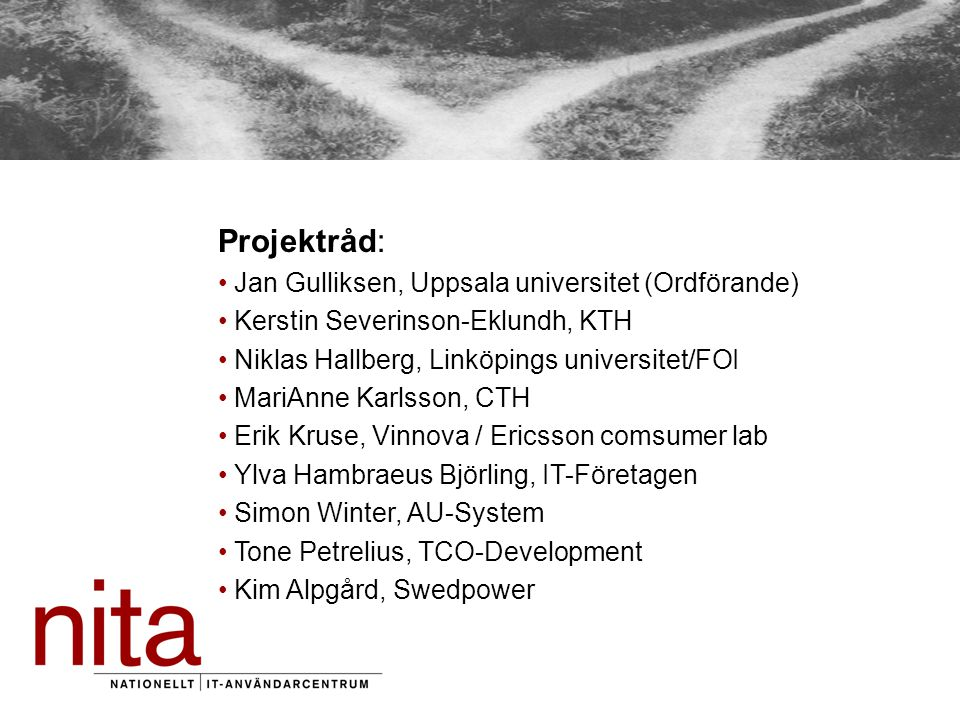 Projektråd: Jan Gulliksen, Uppsala universitet (Ordförande) Kerstin Severinson-Eklundh, KTH Niklas Hallberg, Linköpings universitet/FOI MariAnne Karlsson, CTH Erik Kruse, Vinnova / Ericsson comsumer lab Ylva Hambraeus Björling, IT-Företagen Simon Winter, AU-System Tone Petrelius, TCO-Development Kim Alpgård, Swedpower