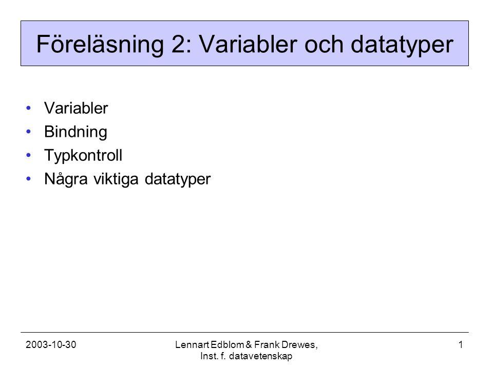 2003-10-30Lennart Edblom & Frank Drewes, Inst. f. datavetenskap 1 Föreläsning 2: Variabler och datatyper Variabler Bindning Typkontroll Några viktiga