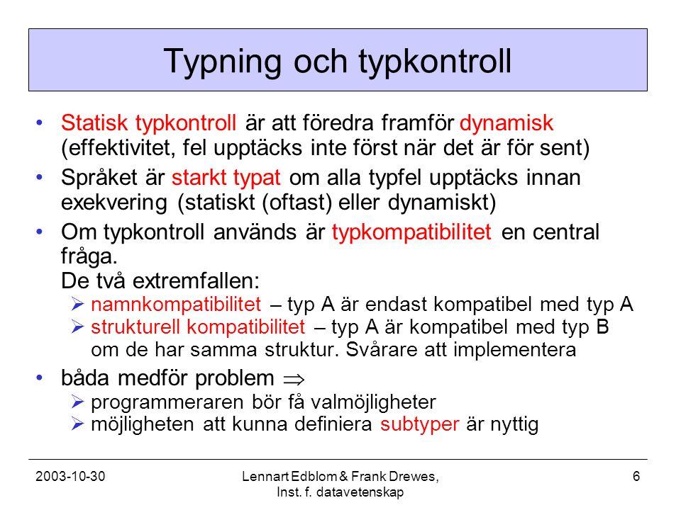 2003-10-30Lennart Edblom & Frank Drewes, Inst. f. datavetenskap 6 Typning och typkontroll Statisk typkontroll är att föredra framför dynamisk (effekti