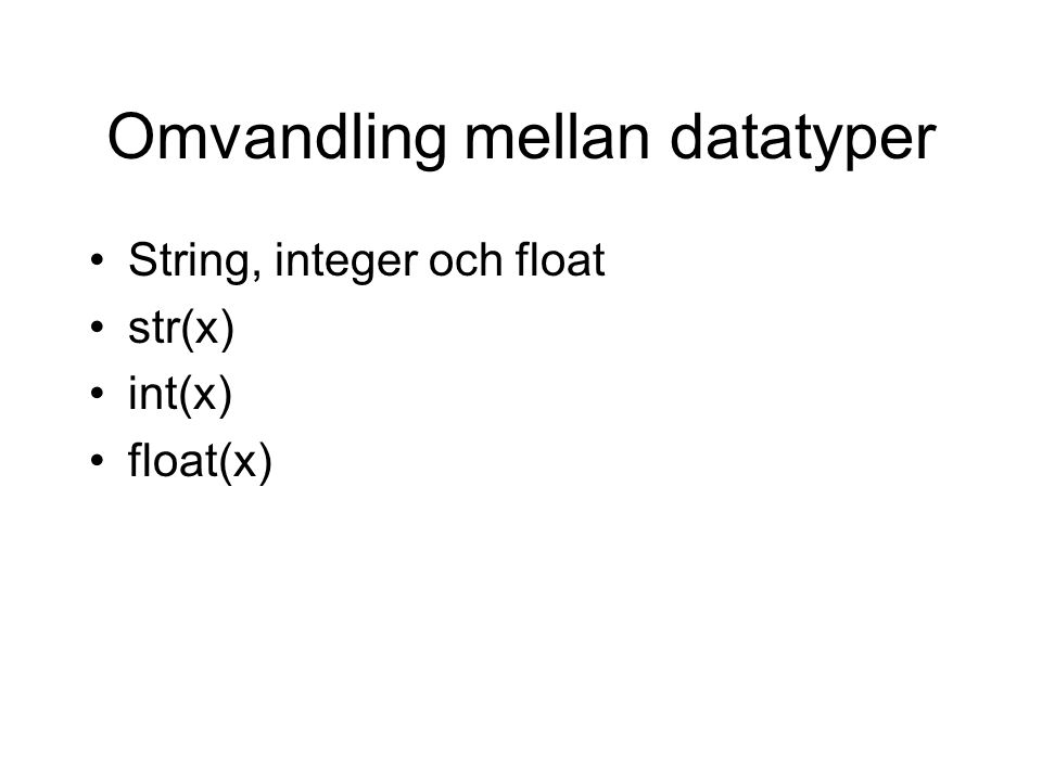 Omvandling mellan datatyper String, integer och float str(x) int(x) float(x)